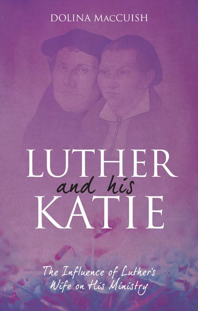 Luther And His KatieThe Influence of Luther's Wife on his Ministry