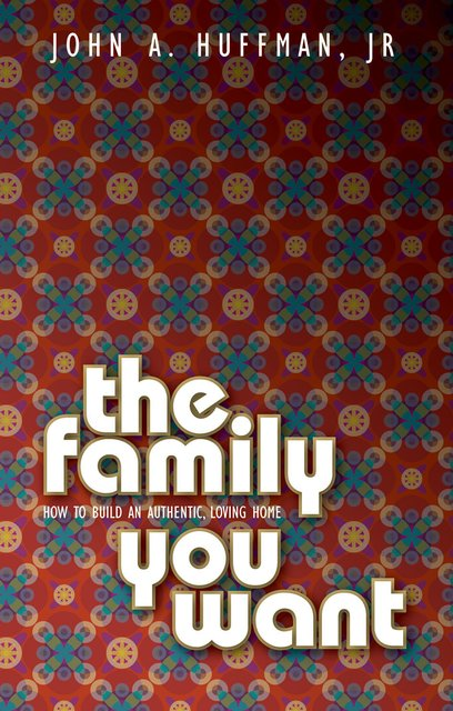 The Family You WantHow to Build an Authentic, Loving Home