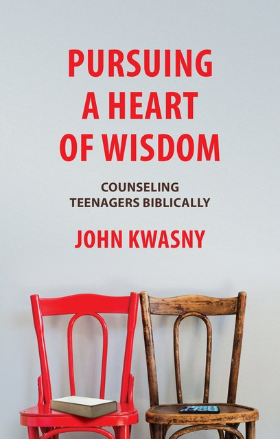 Pursuing a Heart of WisdomCounseling Teenagers Biblically