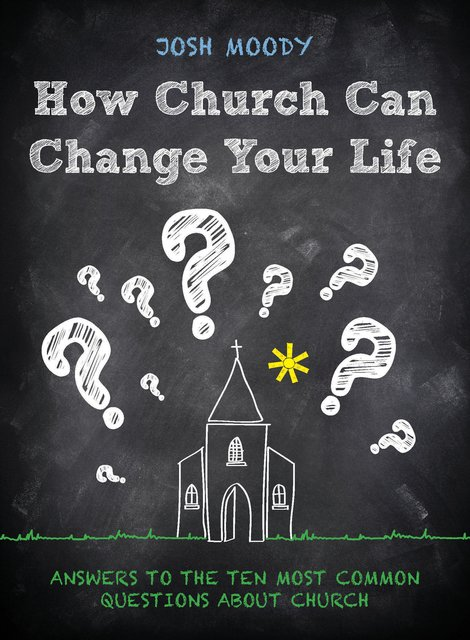 How Church Can Change Your LifeAnswers to the Ten Most Common Questions about Church
