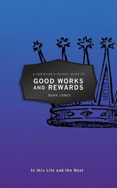 A Christian's Pocket Guide to Good Works and RewardsIn this Life and the Next