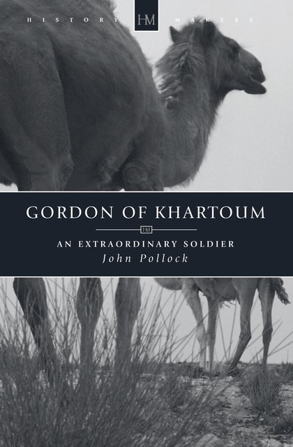 Gordon of KhartoumAn Extraordinary Soldier