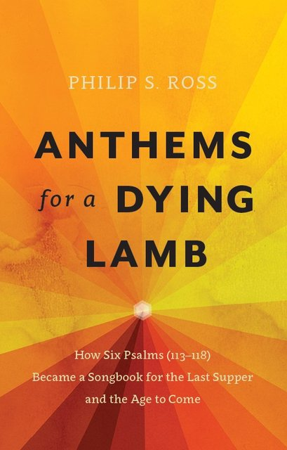 Anthems for a Dying LambHow Six Psalms (113-118) Became a Songbook for the Last Supper and the Age to Come