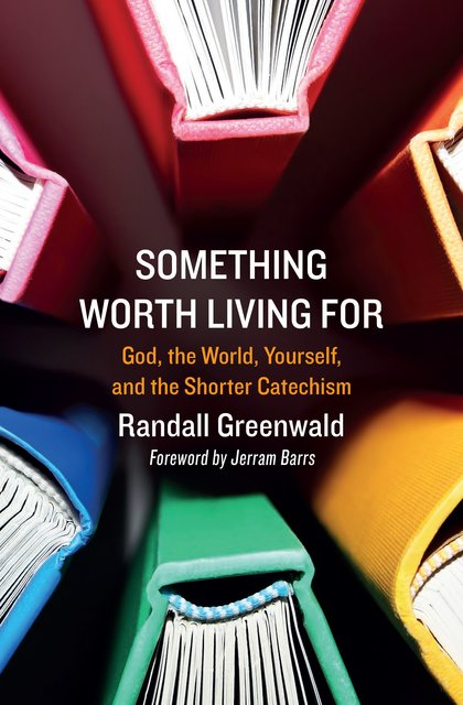 Something Worth Living ForGod, the World, Yourself, and the Shorter Catechism